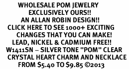 "<BR>            WHOLESALE POM JEWELRY<bR>                   EXCLUSIVELY OURS!! <Br>              AN ALLAN ROBIN DESIGN!! <BR>     CLICK HERE TO SEE 1000+ EXCITING <BR>           CHANGES THAT YOU CAN MAKE! <BR>        LEAD, NICKEL & CADMIUM FREE!! <BR>    W1411SN - SILVER TONE ""POM"" CLEAR <BR>     CRYSTAL HEART CHARM AND NECKLACE <BR>            FROM $5.40 TO $9.85 ©2013"