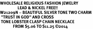 """<br>WHOLESALE RELIGIOUS FASHION JEWELRY<bR>                   LEAD & NICKEL FREE!! <BR>W21209N - BEAUTIFUL SILVER TONE TWO CHARM <BR> """"TRUST IN GOD"""" AND CROSS <BR> TONE LOBSTER CLASP CHAIN NECKLACE <BR>              FROM $5.06 TO $11.25 �14"""