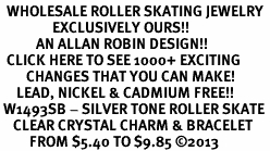 <BR>  WHOLESALE ROLLER SKATING JEWELRY <bR>                EXCLUSIVELY OURS!! <Br>           AN ALLAN ROBIN DESIGN!! <BR>  CLICK HERE TO SEE 1000+ EXCITING <BR>        CHANGES THAT YOU CAN MAKE! <BR>     LEAD, NICKEL & CADMIUM FREE!! <BR> W1493SB - SILVER TONE ROLLER SKATE <BR>    CLEAR CRYSTAL CHARM & BRACELET <BR>         FROM $5.40 TO $9.85 ©2013
