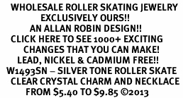<BR>     WHOLESALE ROLLER SKATING JEWELRY <bR>                   EXCLUSIVELY OURS!! <Br>              AN ALLAN ROBIN DESIGN!! <BR>     CLICK HERE TO SEE 1000+ EXCITING <BR>           CHANGES THAT YOU CAN MAKE! <BR>        LEAD, NICKEL & CADMIUM FREE!! <BR>   W1493SN - SILVER TONE ROLLER SKATE <BR>     CLEAR CRYSTAL CHARM AND NECKLACE <BR>            FROM $5.40 TO $9.85 ©2013