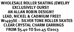 <BR> WHOLESALE ROLLER SKATING JEWELRY <bR>              EXCLUSIVELY OURS!! <Br>         AN ALLAN ROBIN DESIGN!! <BR>   LEAD, NICKEL & CADMIUM FREE!! <BR> W1493SE - SILVER TONE ROLLER SKATES <BR>    CLEAR CRYSTAL CHARM EARRINGS <BR>       FROM $5.40 TO $10.45 �13