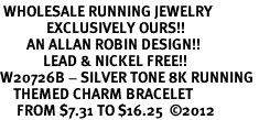 <br> WHOLESALE RUNNING JEWELRY  <Br>              EXCLUSIVELY OURS!!<Br>        AN ALLAN ROBIN DESIGN!!<Br>             LEAD & NICKEL FREE!! <Br>W20726B - SILVER TONE 8K RUNNING <BR>    THEMED CHARM BRACELET <BR>     FROM $7.31 TO $16.25  �12