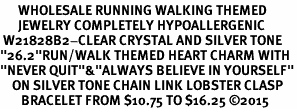 "<BR>      WHOLESALE RUNNING WALKING THEMED <BR>      JEWELRY COMPLETELY HYPOALLERGENIC     <BR> W21828B2-CLEAR CRYSTAL AND SILVER TONE<BR>""26.2""RUN/WALK THEMED HEART CHARM WITH<BR>""NEVER QUIT""&""ALWAYS BELIEVE IN YOURSELF""<BR>    ON SILVER TONE CHAIN LINK LOBSTER CLASP    <BR>       BRACELET FROM $10.75 TO $16.25 ©2015"
