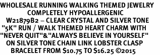 "<BR>WHOLESALE RUNNING WALKING THEMED JEWELRY    <BR>                  COMPLETELY HYPOALLERGENIC    <BR>    W21879B2 - CLEAR CRYSTAL AND SILVER TONE     <BR> ""5K"" RUN / WALK THEMED HEART CHARM WITH   <BR>""NEVER QUIT""&""ALWAYS BELIEVE IN YOURSELF""  <BR>    ON SILVER TONE CHAIN LINK LOBSTER CLASP   <BR>       BRACELET FROM $10.75 TO $16.25 �15"