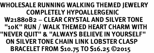 "<BR>WHOLESALE RUNNING WALKING THEMED JEWELRY    <BR>                  COMPLETELY HYPOALLERGENIC     <BR>   W21880B2 - CLEAR CRYSTAL AND SILVER TONE     <BR>   ""10K"" RUN / WALK THEMED HEART CHARM WITH    <BR>""NEVER QUIT"" & ""ALWAYS BELIEVE IN YOURSELF""    <BR>    ON SILVER TONE CHAIN LINK LOBSTER CLASP    <BR>       BRACELET FROM $10.75 TO $16.25 �15"
