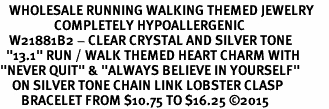 "<BR>   WHOLESALE RUNNING WALKING THEMED JEWELRY     <BR>                  COMPLETELY HYPOALLERGENIC     <BR>   W21881B2 - CLEAR CRYSTAL AND SILVER TONE     <BR>  ""13.1"" RUN / WALK THEMED HEART CHARM WITH    <BR>""NEVER QUIT"" & ""ALWAYS BELIEVE IN YOURSELF""    <BR>    ON SILVER TONE CHAIN LINK LOBSTER CLASP    <BR>       BRACELET FROM $10.75 TO $16.25 ©2015"