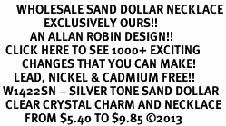 <BR>      WHOLESALE SAND DOLLAR NECKLACE<bR>                EXCLUSIVELY OURS!! <Br>           AN ALLAN ROBIN DESIGN!! <BR>  CLICK HERE TO SEE 1000+ EXCITING <BR>        CHANGES THAT YOU CAN MAKE! <BR>     LEAD, NICKEL & CADMIUM FREE!! <BR> W1422SN - SILVER TONE SAND DOLLAR <BR>  CLEAR CRYSTAL CHARM AND NECKLACE <BR>         FROM $5.40 TO $9.85 ©2013