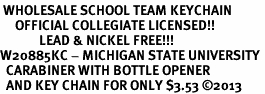 <bR> WHOLESALE SCHOOL TEAM KEYCHAIN <BR>     OFFICIAL COLLEGIATE LICENSED!! <br>             LEAD & NICKEL FREE!!! <br>W20885KC - MICHIGAN STATE UNIVERSITY <BR>  CARABINER WITH BOTTLE OPENER <BR>  AND KEY CHAIN FOR ONLY $3.53 �13