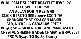<BR> WHOLESALE SHERIFF BRACELET JEWELRY<bR>                EXCLUSIVELY OURS!! <Br>           AN ALLAN ROBIN DESIGN!! <BR>  CLICK HERE TO SEE 1000+ EXCITING <BR>        CHANGES THAT YOU CAN MAKE! <BR>     LEAD, NICKEL & CADMIUM FREE!! <BR> W1469SB - SILVER TONE AND MARCASOTE <BR> CRYSTAL SHERIFF BADGE CHARM & BRACELET <BR>         FROM $5.40 TO $9.85 ©2013
