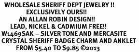 <bR>   WHOLESALE SHERIFF DEPT JEWELRY !! <BR>                  EXCLUSIVELY OURS!! <BR>             AN ALLAN ROBIN DESIGN!! <BR>       LEAD, NICKEL & CADMIUM FREE!! <BR> W1469SAK - SILVER TONE AND MERCASITE <BR> CRYSTAL SHERIFF BADGE CHARM AND ANKLET <Br>           FROM $5.40 TO $9.85 �13