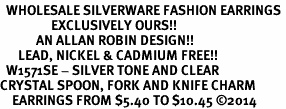 <BR>  WHOLESALE SILVERWARE FASHION EARRINGS <bR>                 EXCLUSIVELY OURS!! <Br>            AN ALLAN ROBIN DESIGN!! <BR>      LEAD, NICKEL & CADMIUM FREE!! <BR>  W1571SE - SILVER TONE AND CLEAR <BR>CRYSTAL SPOON, FORK AND KNIFE CHARM <BR>    EARRINGS FROM $5.40 TO $10.45 �14