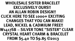 "<BR>      WHOLESALE SISTER BRACELET<bR>               EXCLUSIVELY OURS!! <Br>          AN ALLAN ROBIN DESIGN!! <BR> CLICK HERE TO SEE 1000+ EXCITING <BR>       CHANGES THAT YOU CAN MAKE! <BR>    LEAD, NICKEL & CADMIUM FREE!! <BR>W1417SB - SILVER TONE ""SISTER"" CLEAR <BR>   CRYSTAL HEART CHARM & BRACELET <BR>        FROM $5.40 TO $9.85 ©2013"