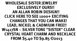 "<BR>      WHOLESALE SISTER JEWELRY<bR>                   EXCLUSIVELY OURS!! <Br>              AN ALLAN ROBIN DESIGN!! <BR>     CLICK HERE TO SEE 1000+ EXCITING <BR>           CHANGES THAT YOU CAN MAKE! <BR>        LEAD, NICKEL & CADMIUM FREE!! <BR>  W1417SN - SILVER TONE ""SISTER"" CLEAR <BR>     CRYSTAL HEART CHARM AND NECKLACE <BR>            FROM $5.40 TO $9.85 ©2013"