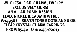 <BR>    WHOLESALE SKI CHARM JEWELRY <bR>              EXCLUSIVELY OURS!! <Br>         AN ALLAN ROBIN DESIGN!! <BR>   LEAD, NICKEL & CADMIUM FREE!! <BR> W1495SE - SILVER TONE BOOTS AND SKIS <BR>    CLEAR CRYSTAL CHARM EARRINGS <BR>       FROM $5.40 TO $10.45 �13