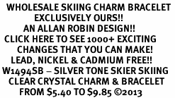 <BR>   WHOLESALE SKIING CHARM BRACELET <bR>                EXCLUSIVELY OURS!! <Br>           AN ALLAN ROBIN DESIGN!! <BR>  CLICK HERE TO SEE 1000+ EXCITING <BR>        CHANGES THAT YOU CAN MAKE! <BR>     LEAD, NICKEL & CADMIUM FREE!! <BR> W1494SB - SILVER TONE SKIER SKIING <BR>    CLEAR CRYSTAL CHARM & BRACELET <BR>         FROM $5.40 TO $9.85 ©2013