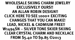 <BR>      WHOLESALE SKIING CHARM JEWELRY <bR>                   EXCLUSIVELY OURS!! <Br>              AN ALLAN ROBIN DESIGN!! <BR>     CLICK HERE TO SEE 1000+ EXCITING <BR>           CHANGES THAT YOU CAN MAKE! <BR>        LEAD, NICKEL & CADMIUM FREE!! <BR>   W1494SN - SILVER TONE SKIER SKIING <BR>     CLEAR CRYSTAL CHARM AND NECKLACE <BR>            FROM $5.40 TO $9.85 ©2013