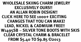 <BR>   WHOLESALE SKIING CHARM JEWELRY <bR>                EXCLUSIVELY OURS!! <Br>           AN ALLAN ROBIN DESIGN!! <BR>  CLICK HERE TO SEE 1000+ EXCITING <BR>        CHANGES THAT YOU CAN MAKE! <BR>     LEAD, NICKEL & CADMIUM FREE!! <BR> W1495SB - SILVER TONE BOOTS WITH SKIS <BR>    CLEAR CRYSTAL CHARM & BRACELET <BR>         FROM $5.40 TO $9.85 ©2013