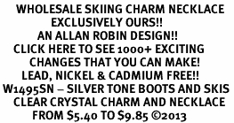 <BR>      WHOLESALE SKIING CHARM NECKLACE <bR>                   EXCLUSIVELY OURS!! <Br>              AN ALLAN ROBIN DESIGN!! <BR>     CLICK HERE TO SEE 1000+ EXCITING <BR>           CHANGES THAT YOU CAN MAKE! <BR>        LEAD, NICKEL & CADMIUM FREE!! <BR> W1495SN - SILVER TONE BOOTS AND SKIS <BR>     CLEAR CRYSTAL CHARM AND NECKLACE <BR>            FROM $5.40 TO $9.85 ©2013