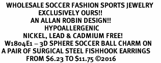 <BR>    WHOLESALE SOCCER FASHION SPORTS JEWELRY    <BR>                         EXCLUSIVELY OURS!!         <Br>                    AN ALLAN ROBIN DESIGN!!        <BR>                             HYPOALLERGENIC      <BR>               NICKEL, LEAD & CADMIUM FREE!         <BR>   W1804E1 - 3D SPHERE SOCCER BALL CHARM ON      <BR> A PAIR OF SURGICAL STEEL FISHHOOK EARRINGS  <BR>                 FROM $6.23 TO $11.75 ©2016