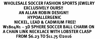 <BR>    WHOLESALE SOCCER FASHION SPORTS JEWELRY    <BR>                         EXCLUSIVELY OURS!!         <Br>                    AN ALLAN ROBIN DESIGN!!        <BR>                             HYPOALLERGENIC      <BR>               NICKEL, LEAD & CADMIUM FREE!         <BR>   W1804N1 - 3D SPHERE SOCCER BALL CHARM ON      <BR>   A CHAIN LINK NECKLACE WITH LOBSTER CLASP  <BR>                 FROM $6.23 TO $11.75 �16