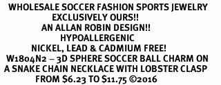 <BR>    WHOLESALE SOCCER FASHION SPORTS JEWELRY    <BR>                         EXCLUSIVELY OURS!!         <Br>                    AN ALLAN ROBIN DESIGN!!        <BR>                             HYPOALLERGENIC      <BR>               NICKEL, LEAD & CADMIUM FREE!         <BR>   W1804N2 - 3D SPHERE SOCCER BALL CHARM ON      <BR>  A SNAKE CHAIN NECKLACE WITH LOBSTER CLASP  <BR>                 FROM $6.23 TO $11.75 �16