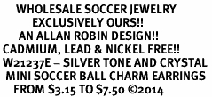 <BR>      WHOLESALE SOCCER JEWELRY<bR>            EXCLUSIVELY OURS!! <BR>       AN ALLAN ROBIN DESIGN!! <BR> CADMIUM, LEAD & NICKEL FREE!! <BR> W21237E - SILVER TONE AND CRYSTAL <Br>  MINI SOCCER BALL CHARM EARRINGS <BR>     FROM $3.15 TO $7.50 �14