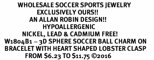 <BR>            WHOLESALE SOCCER SPORTS JEWELRY   <BR>                         EXCLUSIVELY OURS!!        <Br>                    AN ALLAN ROBIN DESIGN!!       <BR>                             HYPOALLERGENIC     <BR>               NICKEL, LEAD & CADMIUM FREE!        <BR>   W1804B1 - 3D SPHERE SOCCER BALL CHARM ON     <BR>   BRACELET WITH HEART SHAPED LOBSTER CLASP <BR>                 FROM $6.23 TO $11.75 �16