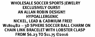 <BR>            WHOLESALE SOCCER SPORTS JEWELRY   <BR>                         EXCLUSIVELY OURS!!        <Br>                    AN ALLAN ROBIN DESIGN!!       <BR>                             HYPOALLERGENIC     <BR>               NICKEL, LEAD & CADMIUM FREE!        <BR>   W1804B2 - 3D SPHERE SOCCER BALL CHARM ON     <BR>     CHAIN LINK BRACELET WITH LOBSTER CLASP <BR>                 FROM $6.23 TO $11.75 ©2016