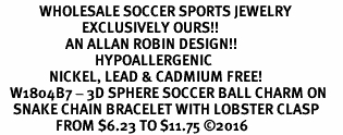 <BR>            WHOLESALE SOCCER SPORTS JEWELRY   <BR>                         EXCLUSIVELY OURS!!        <Br>                    AN ALLAN ROBIN DESIGN!!       <BR>                             HYPOALLERGENIC     <BR>               NICKEL, LEAD & CADMIUM FREE!        <BR>   W1804B7 - 3D SPHERE SOCCER BALL CHARM ON     <BR>    SNAKE CHAIN BRACELET WITH LOBSTER CLASP <BR>                 FROM $6.23 TO $11.75 ©2016