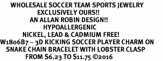 <BR>       WHOLESALE SOCCER TEAM SPORTS JEWELRY    <BR>                         EXCLUSIVELY OURS!!         <Br>                    AN ALLAN ROBIN DESIGN!!        <BR>                             HYPOALLERGENIC      <BR>               NICKEL, LEAD & CADMIUM FREE!         <BR>W1806B7 - 3D KICKING SOCCER PLAYER CHARM ON      <BR>    SNAKE CHAIN BRACELET WITH LOBSTER CLASP  <BR>                 FROM $6.23 TO $11.75 �16