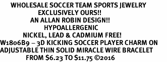 <BR>       WHOLESALE SOCCER TEAM SPORTS JEWELRY    <BR>                         EXCLUSIVELY OURS!!         <Br>                    AN ALLAN ROBIN DESIGN!!        <BR>                             HYPOALLERGENIC      <BR>               NICKEL, LEAD & CADMIUM FREE!         <BR>W1806B9 - 3D KICKING SOCCER PLAYER CHARM ON      <BR>ADJUSTABLE THIN SOLID MIRACLE WIRE BRACELET  <BR>                 FROM $6.23 TO $11.75 �16
