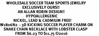 <BR>       WHOLESALE SOCCER TEAM SPORTS JEWELRY     <BR>                         EXCLUSIVELY OURS!!          <Br>                    AN ALLAN ROBIN DESIGN!!         <BR>                             HYPOALLERGENIC       <BR>               NICKEL, LEAD & CADMIUM FREE!          <BR>W1806N2 - 3D KICKING SOCCER PLAYER CHARM ON       <BR>    SNAKE CHAIN NECKLACE WITH LOBSTER CLASP   <BR>                 FROM $6.23 TO $11.75 ©2016