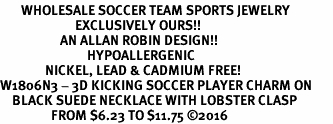 <BR>       WHOLESALE SOCCER TEAM SPORTS JEWELRY     <BR>                         EXCLUSIVELY OURS!!          <Br>                    AN ALLAN ROBIN DESIGN!!         <BR>                             HYPOALLERGENIC       <BR>               NICKEL, LEAD & CADMIUM FREE!          <BR>W1806N3 - 3D KICKING SOCCER PLAYER CHARM ON       <BR>    BLACK SUEDE NECKLACE WITH LOBSTER CLASP   <BR>                 FROM $6.23 TO $11.75 �16