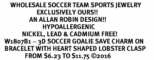 <BR>       WHOLESALE SOCCER TEAM SPORTS JEWELRY     <BR>                         EXCLUSIVELY OURS!!          <Br>                    AN ALLAN ROBIN DESIGN!!         <BR>                             HYPOALLERGENIC       <BR>               NICKEL, LEAD & CADMIUM FREE!          <BR>   W1807B1 - 3D SOCCER GOALIE SAVE CHARM ON       <BR>   BRACELET WITH HEART SHAPED LOBSTER CLASP   <BR>                 FROM $6.23 TO $11.75 �16