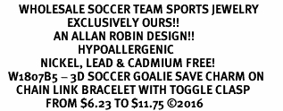 <BR>       WHOLESALE SOCCER TEAM SPORTS JEWELRY     <BR>                         EXCLUSIVELY OURS!!          <Br>                    AN ALLAN ROBIN DESIGN!!         <BR>                             HYPOALLERGENIC       <BR>               NICKEL, LEAD & CADMIUM FREE!          <BR>   W1807B5 - 3D SOCCER GOALIE SAVE CHARM ON       <BR>      CHAIN LINK BRACELET WITH TOGGLE CLASP   <BR>                 FROM $6.23 TO $11.75 �16