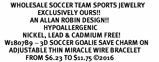 <BR>       WHOLESALE SOCCER TEAM SPORTS JEWELRY     <BR>                         EXCLUSIVELY OURS!!          <Br>                    AN ALLAN ROBIN DESIGN!!         <BR>                             HYPOALLERGENIC       <BR>               NICKEL, LEAD & CADMIUM FREE!          <BR>   W1807B9 - 3D SOCCER GOALIE SAVE CHARM ON       <BR>      ADJUSTABLE THIN MIRACLE WIRE BRACELET   <BR>                 FROM $6.23 TO $11.75 �16