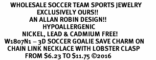<BR>       WHOLESALE SOCCER TEAM SPORTS JEWELRY      <BR>                         EXCLUSIVELY OURS!!           <Br>                    AN ALLAN ROBIN DESIGN!!          <BR>                             HYPOALLERGENIC        <BR>               NICKEL, LEAD & CADMIUM FREE!           <BR>   W1807N1 - 3D SOCCER GOALIE SAVE CHARM ON        <BR>     CHAIN LINK NECKLACE WITH LOBSTER CLASP    <BR>                 FROM $6.23 TO $11.75 ©2016