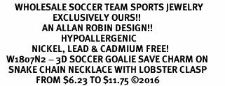 <BR>       WHOLESALE SOCCER TEAM SPORTS JEWELRY      <BR>                         EXCLUSIVELY OURS!!           <Br>                    AN ALLAN ROBIN DESIGN!!          <BR>                             HYPOALLERGENIC        <BR>               NICKEL, LEAD & CADMIUM FREE!           <BR>   W1807N2 - 3D SOCCER GOALIE SAVE CHARM ON        <BR>    SNAKE CHAIN NECKLACE WITH LOBSTER CLASP    <BR>                 FROM $6.23 TO $11.75 �16