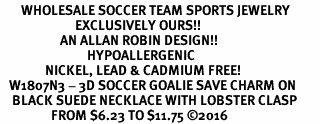 <BR>       WHOLESALE SOCCER TEAM SPORTS JEWELRY      <BR>                         EXCLUSIVELY OURS!!           <Br>                    AN ALLAN ROBIN DESIGN!!          <BR>                             HYPOALLERGENIC        <BR>               NICKEL, LEAD & CADMIUM FREE!           <BR>   W1807N3 - 3D SOCCER GOALIE SAVE CHARM ON        <BR>    BLACK SUEDE NECKLACE WITH LOBSTER CLASP    <BR>                 FROM $6.23 TO $11.75 ©2016