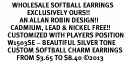<br>        WHOLESALE SOFTBALL EARRINGS <bR>                  EXCLUSIVELY OURS!! <BR>             AN ALLAN ROBIN DESIGN!! <BR>       CADMIUM, LEAD & NICKEL FREE!! <BR>     CUSTOMIZED WITH PLAYERS POSITION <BR>     W1503SE - BEAUTIFUL SILVER TONE <Br>     CUSTOM SOFTBALL CHARM EARRINGS <BR>           FROM $3.65 TO $8.40 ©2013
