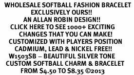 <br>   WHOLESALE SOFTBALL FASHION BRACELET <bR>                     EXCLUSIVELY OURS!!<BR>                AN ALLAN ROBIN DESIGN!!<BR>       CLICK HERE TO SEE 1000+ EXCITING<BR>             CHANGES THAT YOU CAN MAKE!<BR>      CUSTOMIZED WITH PLAYERS POSITION <BR>          CADMIUM, LEAD & NICKEL FREE!!<BR>      W1503SB - BEAUTIFUL SILVER TONE <Br>    CUSTOM SOFTBALL CHARM & BRACELET <BR>              FROM $4.50 TO $8.35 ©2013