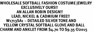 <bR>WHOLESALE SOFTBALL FASHION COSTUME JEWELRY  <BR>                        EXCLUSIVELY OURS!!  <BR>                   AN ALLAN ROBIN DESIGN!!  <BR>             LEAD, NICKEL & CADMIUM FREE!!  <BR>       W1713SA1 - DETAILED SILVER TONE AND  <BR>    YELLOW CRYSTAL SOFTBALL GLOVE AND BALL  <Br>CHARM AND ANKLET FROM $4.70 TO $9.35 �15
