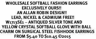 <BR>      WHOLESALE SOFTBALL FASHION EARRINGS  <bR>                       EXCLUSIVELY OURS!!  <Br>                  AN ALLAN ROBIN DESIGN!!  <BR>            LEAD, NICKEL & CADMIUM FREE!!  <BR>      W1713SE1 - ANTIQUED SILVER TONE AND  <BR>  YELLOW CRYSTAL SOFTBALL GLOVE WITH BALL  <BR>CHARM ON SURGICAL STEEL FISHHOOK EARRINGS <BR>               FROM $5.40 TO $10.45 �15