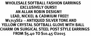 <BR>      WHOLESALE SOFTBALL FASHION EARRINGS  <bR>                       EXCLUSIVELY OURS!!  <Br>                  AN ALLAN ROBIN DESIGN!!  <BR>            LEAD, NICKEL & CADMIUM FREE!!  <BR>      W1713SE2 - ANTIQUED SILVER TONE AND  <BR>  YELLOW CRYSTAL SOFTBALL GLOVE WITH BALL  <BR>CHARM ON SURGICAL STEEL POST STYLE EARRINGS <BR>               FROM $5.40 TO $10.45 �15