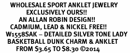 <bR>       WHOLESALE SPORT ANKLET JEWELRY <BR>                  EXCLUSIVELY OURS!! <BR>             AN ALLAN ROBIN DESIGN!! <BR>       CADMIUM, LEAD & NICKEL FREE!! <BR>    W1558SAK - DETAILED SILVER TONE LADY <Br>     BASKETBALL DUNK CHARM & ANKLET <BR>           FROM $3.65 TO $8.30 �14