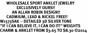 "<bR>       WHOLESALE SPORT ANKLET JEWELRY <BR>                  EXCLUSIVELY OURS!! <BR>             AN ALLAN ROBIN DESIGN!! <BR>       CADMIUM, LEAD & NICKEL FREE!! <BR>W1573SAK - DETAILED 3D SILVER TONE <Br>""IF I CAN BELIEVE IT, I CAN DO IT!"" WEIGHTS <BR>CHARM & ANKLET FROM $3.65 TO $8.30 �14"