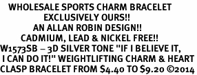 "<bR>    WHOLESALE SPORTS CHARM BRACELET <BR>                     EXCLUSIVELY OURS!! <BR>                AN ALLAN ROBIN DESIGN!! <BR>          CADMIUM, LEAD & NICKEL FREE!! <BR>W1573SB - 3D SILVER TONE ""IF I BELIEVE IT,<BR> I CAN DO IT!"" WEIGHTLIFTING CHARM & HEART<BR>CLASP BRACELET FROM $4.40 TO $9.20 �14"