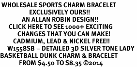 <br> WHOLESALE SPORTS CHARM BRACELET <bR>                    EXCLUSIVELY OURS!!<BR>               AN ALLAN ROBIN DESIGN!!<BR>      CLICK HERE TO SEE 1000+ EXCITING<BR>            CHANGES THAT YOU CAN MAKE!<BR>         CADMIUM, LEAD & NICKEL FREE!!<BR>     W1558SB - DETAILED 3D SILVER TONE LADY <Br>BASKETBALL DUNK CHARM & BRACELET <BR>             FROM $4.50 TO $8.35 �14