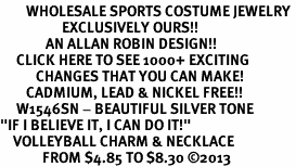 "<br>        WHOLESALE SPORTS COSTUME JEWELRY <bR>                   EXCLUSIVELY OURS!! <BR>              AN ALLAN ROBIN DESIGN!! <BR>     CLICK HERE TO SEE 1000+ EXCITING <BR>           CHANGES THAT YOU CAN MAKE! <BR>        CADMIUM, LEAD & NICKEL FREE!! <BR>     W1546SN - BEAUTIFUL SILVER TONE <BR>""IF I BELIEVE IT, I CAN DO IT!"" <BR>    VOLLEYBALL CHARM & NECKLACE <BR>             FROM $4.85 TO $8.30 �13"