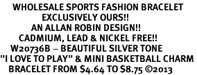 """<br>      WHOLESALE SPORTS FASHION BRACELET <bR>                    EXCLUSIVELY OURS!!<BR>               AN ALLAN ROBIN DESIGN!!<BR>         CADMIUM, LEAD & NICKEL FREE!!<BR>     W20736B - BEAUTIFUL SILVER TONE <Br>""""I LOVE TO PLAY"""" & MINI BASKETBALL CHARM <BR>    BRACELET FROM $4.64 TO $8.75 �13"""